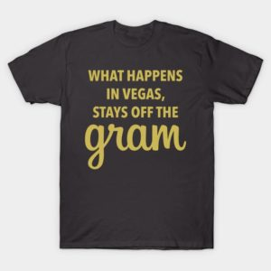 What Happens in Vegas Stays Off The Gram Shirt